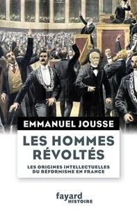 Emmanuel Jousse - Les hommes révoltés - Les origines intellectuelles du réformisme en France (1871-1917).