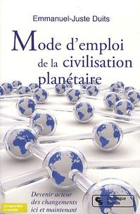 Emmanuel-Juste Duits - Mode d'emploi de la civilisation planétaire - Devenir acteur des changements ici et maintenant.