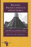 Emmanuel k. Twesigye - Religion, Politics and Cults in East Africa - God's Warriors and Mary's Saints.
