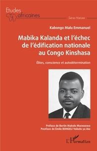Emmanuel Kabongo Malu - Mabika Kalanda et l'échec de l'édification nationale au Congo Kinshasa - Elites, conscience et autodétermination.