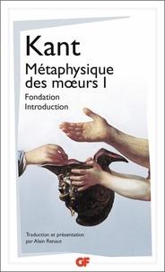 Métaphysique des moeurs- Tome 1, Fondation de la métaphysique des moeurs ; Introduction à la métaphysique des moeurs - Emmanuel Kant |