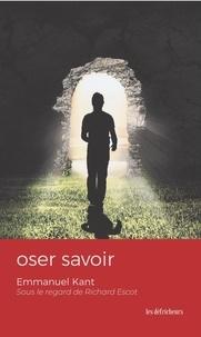 Emmanuel Kant - Oser savoir - Emmanuel Kant sous le regard de Richard Escot.