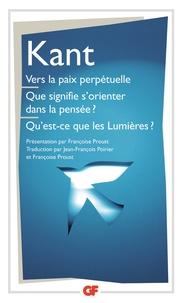 Emmanuel Kant - Vers la paix perpétuelle Que signifie s'orienter dans la pensée ? Qu'est-ce que les Lumières ? - Et autres textes.