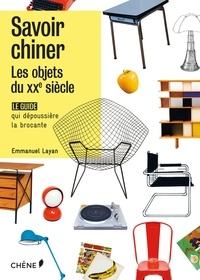 Emmanuel Layan - Savoir chiner - Les objets du XXIe siècle. Le guide qui dépoussière la brocante.