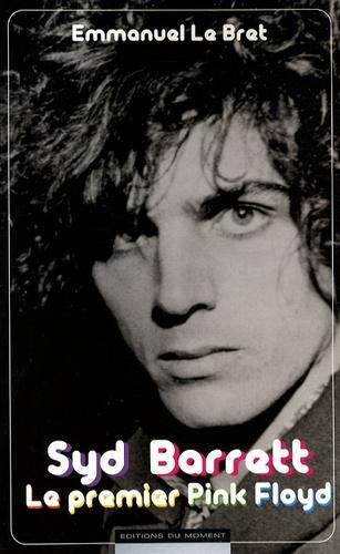 Emmanuel Le Bret - Syd Barrett - Le premier Pink Floyd.