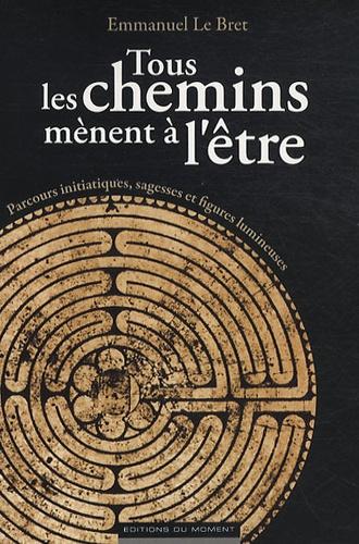 Emmanuel Le Bret - Tous les chemins mènent à l'être - Parcours initiatiques, sagesses et figures lumineuses.