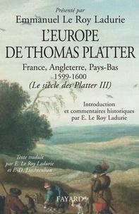 Emmanuel Le Roy Ladurie et Francine-Dominique Liechtenhan - L'Europe de Thomas Platter - France, Angleterre, Pays-Bas 1599-1600. (Le siècle des Platter III).