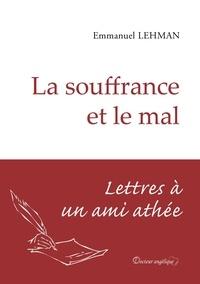 Emmanuel Lehman - La souffrance et le mal - Lettres à un ami athée.