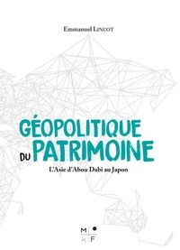 Emmanuel Lincot - Géopolitique du patrimoine - L'Asie d'Abou Dabi au Japon.