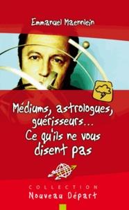 Emmanuel Maennlein - Médiums, astrologues, guérisseurs... - Ce qu'ils ne vous disent pas.