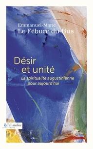 Emmanuel-Marie Le Fébure du Bus - Désir et unité - La spiritualité augustinienne pour aujourd'hui.