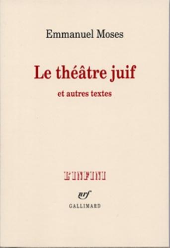 Emmanuel Moses - Le théâtre juif - Et autres textes.