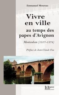 Emmanuel Moureau - Vivre en ville au temps des papes d'Avignon - Montauban (1317-1378).