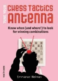 Emmanuel Neiman - Tune Your Chess Tactics Antenna: Know When (and Where!) to Look for Winning Combinations.
