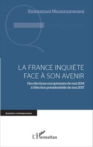 Emmanuel Nkunzumwami - La France inquiète face à son avenir - Des élections européennes de mai 2014 à l'élection présidentielle de mai 2017.