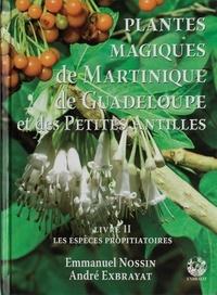 Emmanuel Nossin et André Exbrayat - Plantes magiques de Martinique, de Guadeloupe et des Petites Antilles - Volume 2, Les espèces propitiatoires.