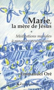 Emmanuel Oré - Marie, la mère de Jésus - Méditations mariales à parcours oecuménique.