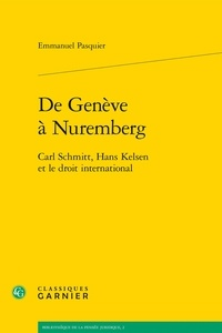 Emmanuel Pasquier - De Genève à Nuremberg - Carl Schmitt, Hans Kelsen et le Droit International.
