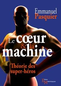 Emmanuel Pasquier - Le coeur & la machine - Théorie des super-héros.