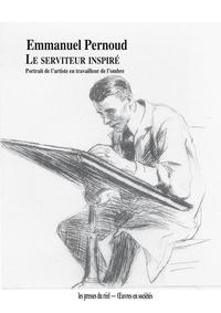 Emmanuel Pernoud - Le serviteur inspiré - Portrait de l'artiste en travailleur de l'ombre.