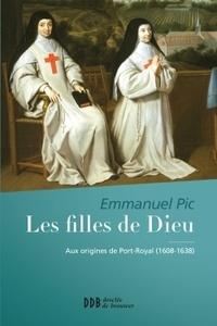 Emmanuel Pic - Les filles de Dieu - Aux origines de Port-Royal (1608-1638).