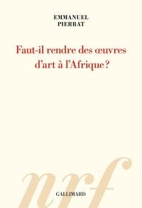 Emmanuel Pierrat - Faut-il rendre des oeuvres d'art à l'Afrique?.