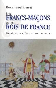 Emmanuel Pierrat - Les francs-maçons et les rois de France - Relations secrètes et méconnues.