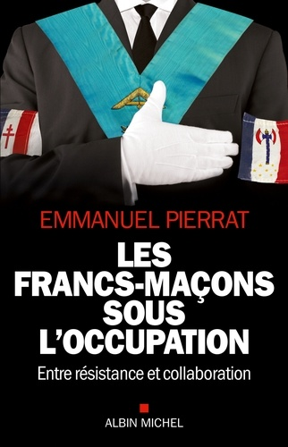 Les Francs-Maçons sous l'occupation. Entre résistance et collaboration