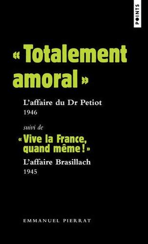 """Emmanuel Pierrat - """"Totalement amoral"""" : l'affaire du Dr Petiot (1946) - Suivi de """"Vive la France, quand même !"""" : L'affaire Brasillach (1945)."""