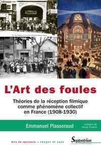 Emmanuel Plasseraud - L'art des foules - Théories de la réception filmique comme phénomène collectif en France (1908-1930).