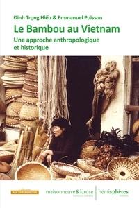 Emmanuel Poisson et Trong Hieu Dinh - Le bambou au Viêt Nam - Une approche anthropologique et historique pour 296 pages.