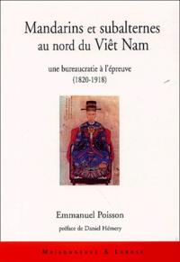 Emmanuel Poisson - Mandarins et subalternes au nord du Viêt Nam - Une bureaucratie à l'épreuve (1820-1918).