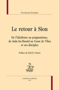 Emmanuel Schieber - Le retour à Sion - De l'idéalisme au pragmatisme, de Juda ha-Hassid au Gaon de Vilna et ses disciples..