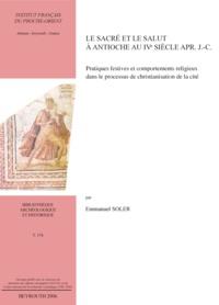 Emmanuel Soler - Le sacré et le salut à Antioche au IVe siècle après J-C - Pratiques festives et comportements religieux dans le processus de christianisation de la cité.