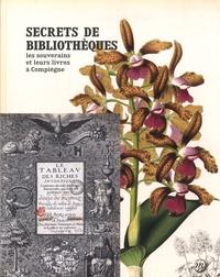 Emmanuel Starcky et Marc Desti - Secrets de bibliothèques - Les souverains et leurs livres à Compiègne.