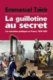 Emmanuel Taïeb - La guillotine au secret - Les exécutions publiques en France, 1870-1939.