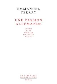 Emmanuel Terray - Une passion allemande - Luther, Kant, Schiller, Hölderlin, Kleist.