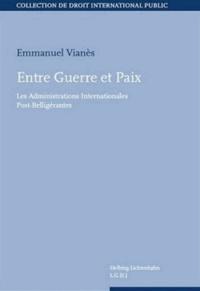 Emmanuel Vianès - Entre guerre et paix - Les administrations intenationales post-belligérantes.