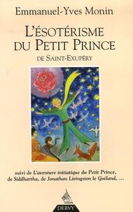 Emmanuel-Yves Monin - L'ésotérisme du Petit Prince de Saint-Exupéry - Suivi de L'Aventure initiatique du Petit Prince, de Siddharta, de Jonathan Livingston le Goéland... et de chacun de nous !.