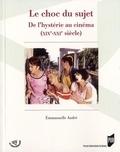 Emmanuelle André - Le choc du sujet - De l'hystérie au cinéma (XIXe-XXIe siècle).