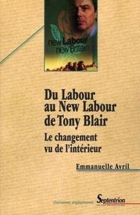 Emmanuelle Avril - Du Labour au New Labour de Tony Blair - Le changement vu de l'intérieur.