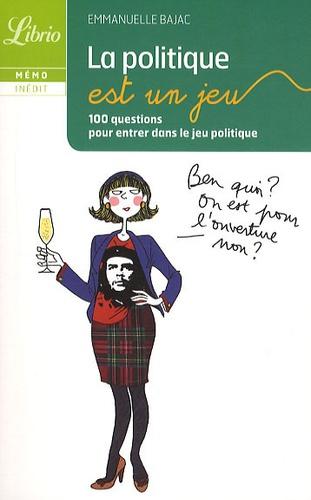 Emmanuelle Bajac - La politique est un jeu - 100 questions pour entrer dans le jeu politique.