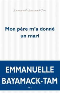 Emmanuelle Bayamack-Tam - Mon père m'a donné un mari.