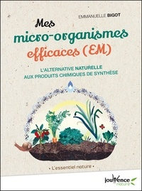 Emmanuelle Bigot - Mes micro-organismes efficaces (EM) - L'alternative naturelle aux produits chimiques de synthèse.