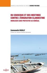 Emmanuelle Bouilly - Du couscous et des meetings contre l'émigration clandestine - Mobiliser sans protester au Sénégal.