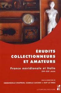 Erudits, collectionneurs et amateurs- France méridionale et Italie (XVIe-XIXe siècle) - Emmanuelle Chapron |