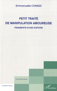 Emmanuelle Charles - Petit traité de manipulation amoureuse - Fragments d'une histoire.