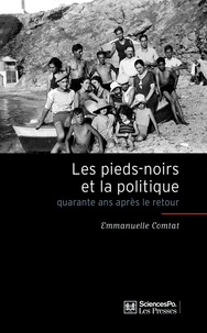 Emmanuelle Comtat - Les pieds-noirs et la politique - Quarante ans après le retour.