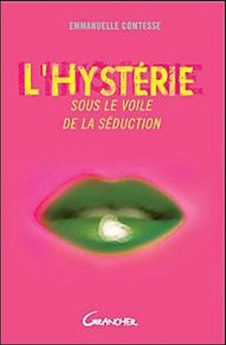 Emmanuelle Comtesse - L'Hystérie, sous le voile de la séduction - L'identifier, la comprendre, la sublimer.