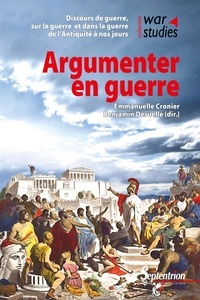 Emmanuelle Cronier et Benjamin Deruelle - Argumenter en guerre - Discours de guerre, sur la guerre et dans la guerre de l'Antiquité à nos jours.